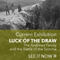 Current Exhibition: Luck of the Draw. The Andrews Family and the Battle of the Somme. See it Now!